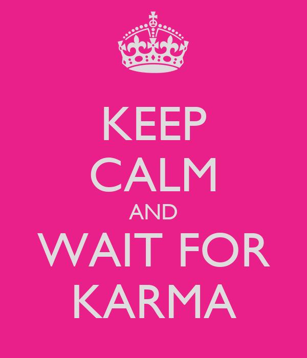 KEEP CALM AND WAIT FOR KARMA