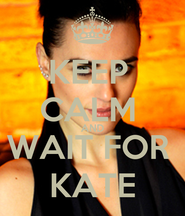 KEEP  CALM  AND WAIT FOR  KATE