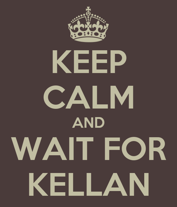 KEEP CALM AND WAIT FOR KELLAN