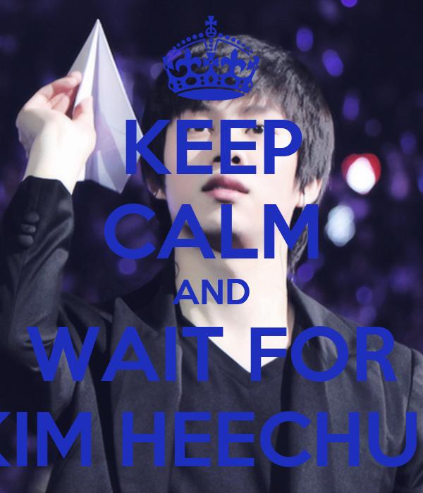 KEEP CALM AND WAIT FOR KIM HEECHUL