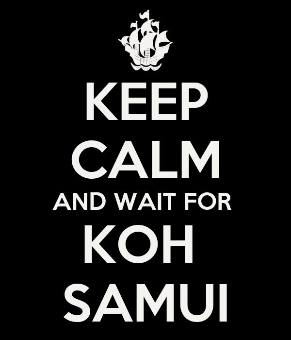 KEEP CALM AND WAIT FOR  KOH  SAMUI