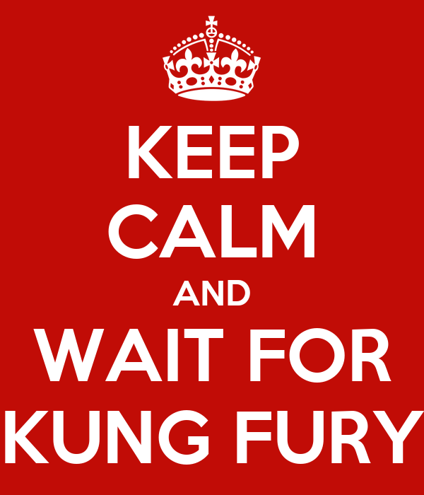 KEEP CALM AND WAIT FOR KUNG FURY