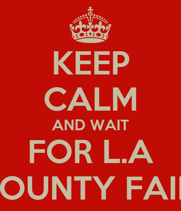KEEP CALM AND WAIT FOR L.A COUNTY FAIR