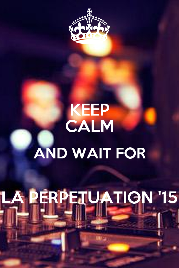 KEEP CALM AND WAIT FOR  LA PERPETUATION '15