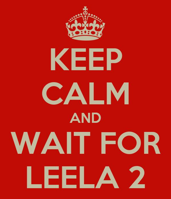 KEEP CALM AND WAIT FOR LEELA 2