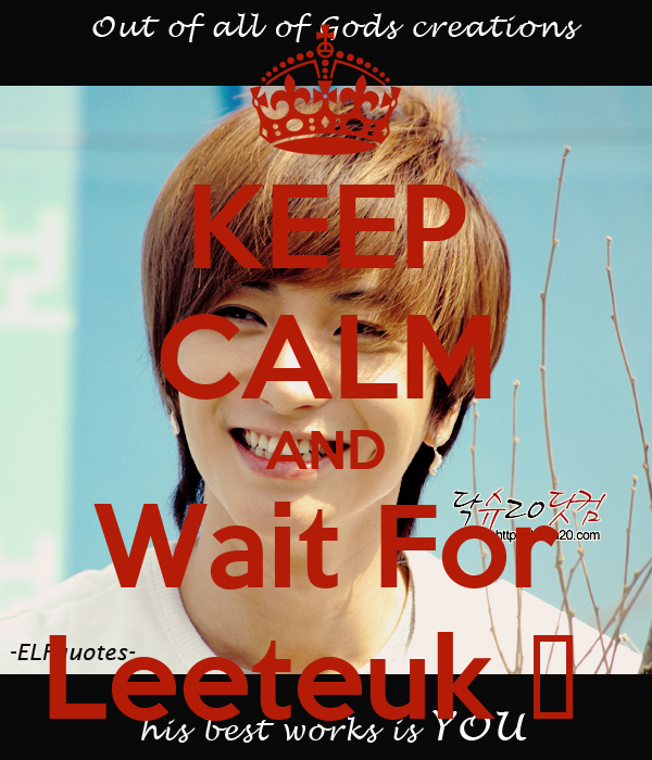 KEEP CALM AND Wait For Leeteuk ♥