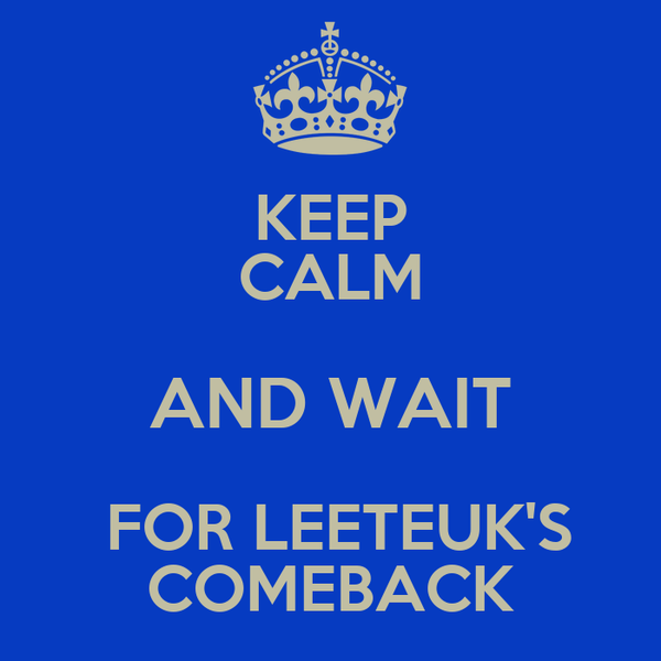 KEEP CALM AND WAIT  FOR LEETEUK'S COMEBACK
