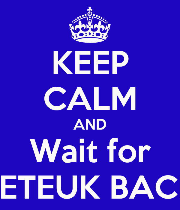 KEEP CALM AND Wait for LETEUK BACK