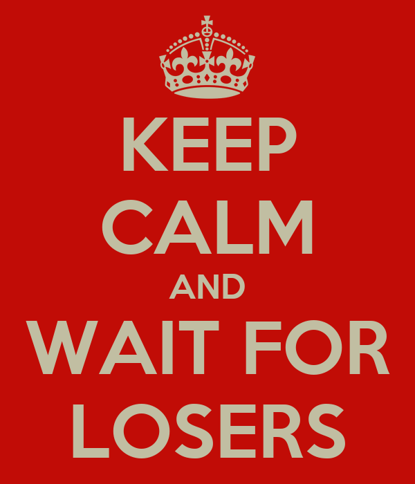 KEEP CALM AND WAIT FOR LOSERS
