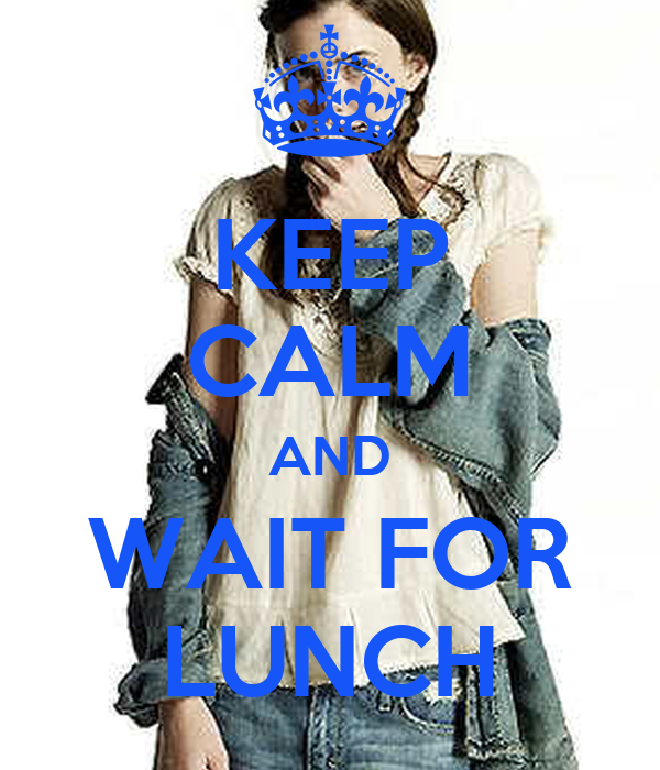 KEEP CALM AND WAIT FOR LUNCH