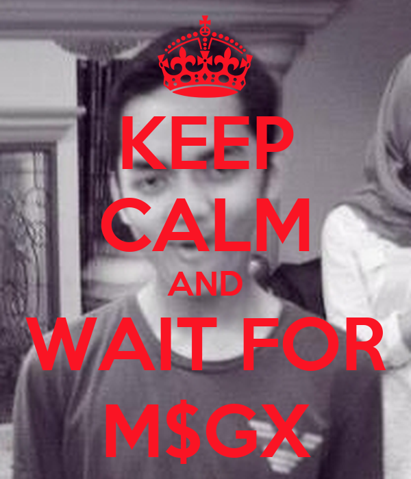 KEEP CALM AND WAIT FOR M$GX