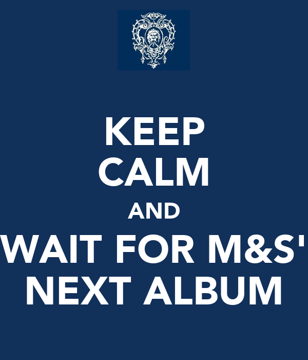 KEEP CALM AND WAIT FOR M&S' NEXT ALBUM