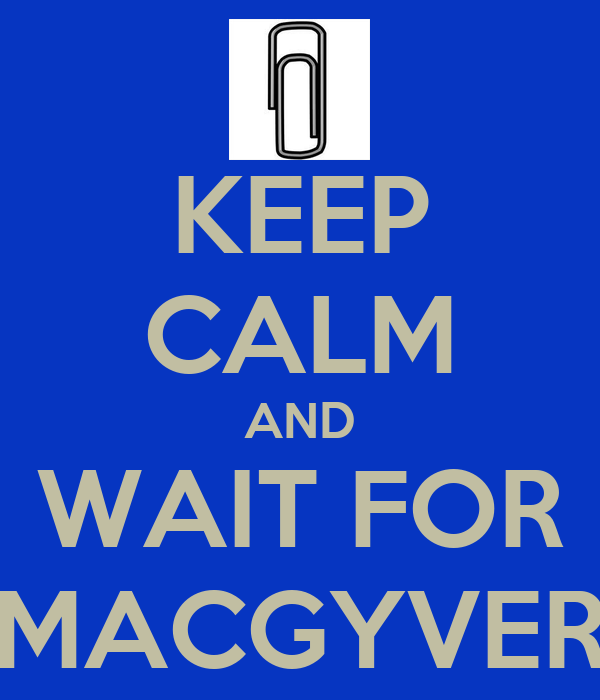KEEP CALM AND WAIT FOR MACGYVER