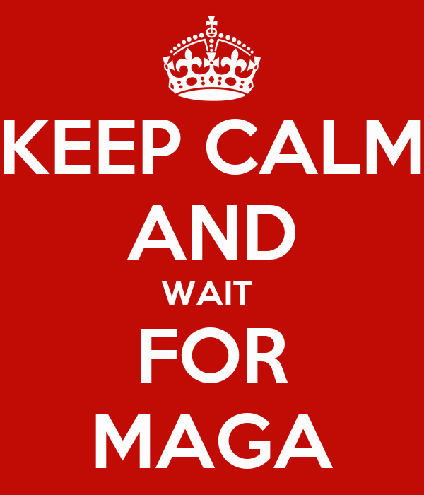 KEEP CALM AND WAIT  FOR MAGA