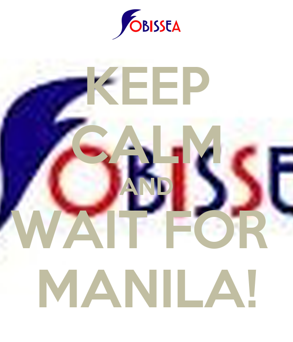 KEEP CALM AND WAIT FOR  MANILA!
