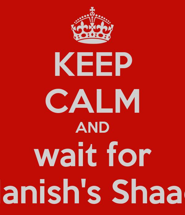 KEEP CALM AND wait for Manish's Shaadi