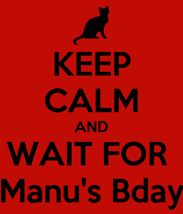 KEEP CALM AND WAIT FOR  Manu's Bday