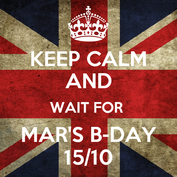 KEEP CALM AND WAIT FOR  MAR'S B-DAY 15/10