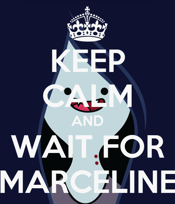 KEEP CALM AND WAIT FOR MARCELINE