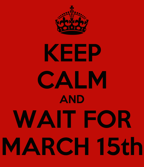 KEEP CALM AND WAIT FOR MARCH 15th