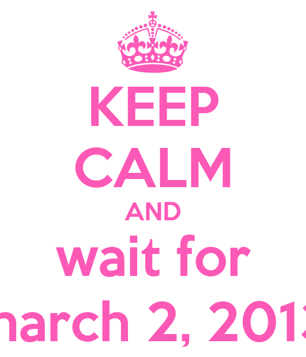 KEEP CALM AND wait for march 2, 2013
