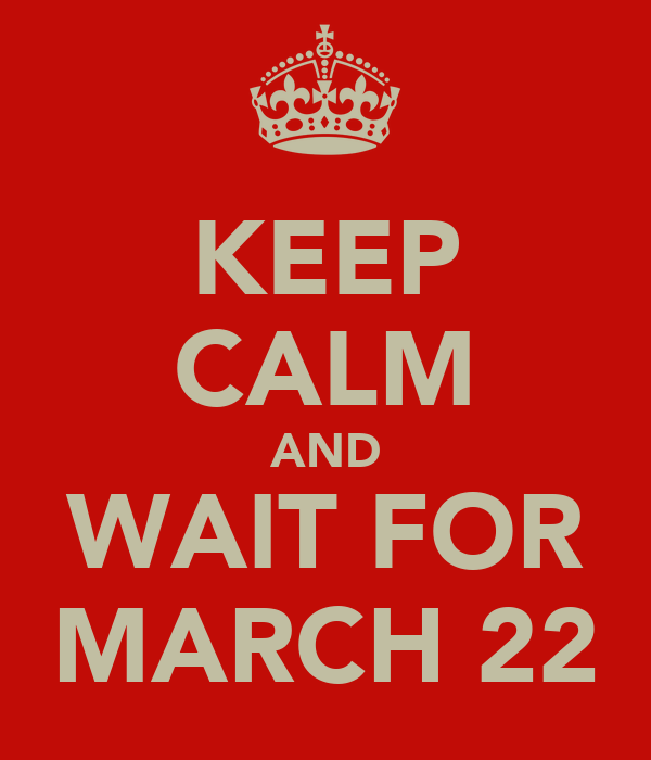 KEEP CALM AND WAIT FOR MARCH 22