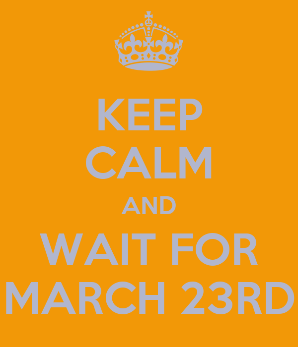 KEEP CALM AND WAIT FOR MARCH 23RD