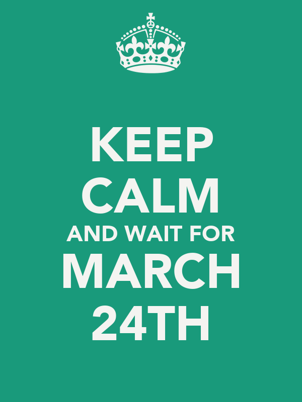 KEEP CALM AND WAIT FOR MARCH 24TH