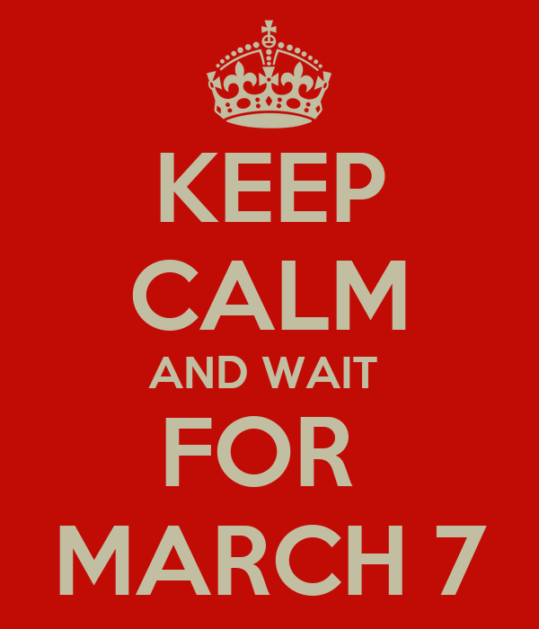 KEEP CALM AND WAIT  FOR  MARCH 7