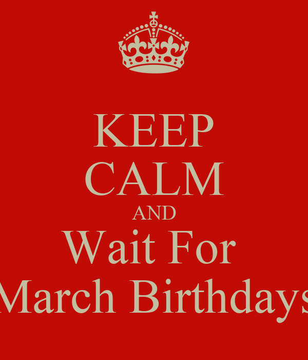 KEEP CALM AND Wait For  March Birthdays