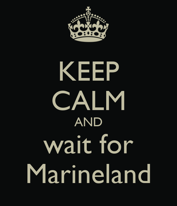 KEEP CALM AND wait for Marineland