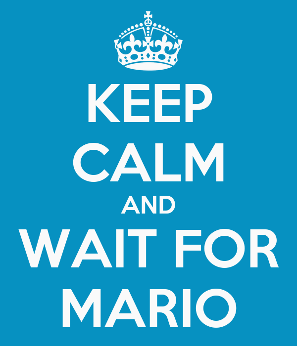 KEEP CALM AND WAIT FOR MARIO