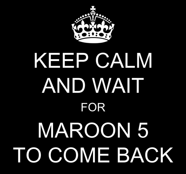 KEEP CALM AND WAIT FOR MAROON 5 TO COME BACK