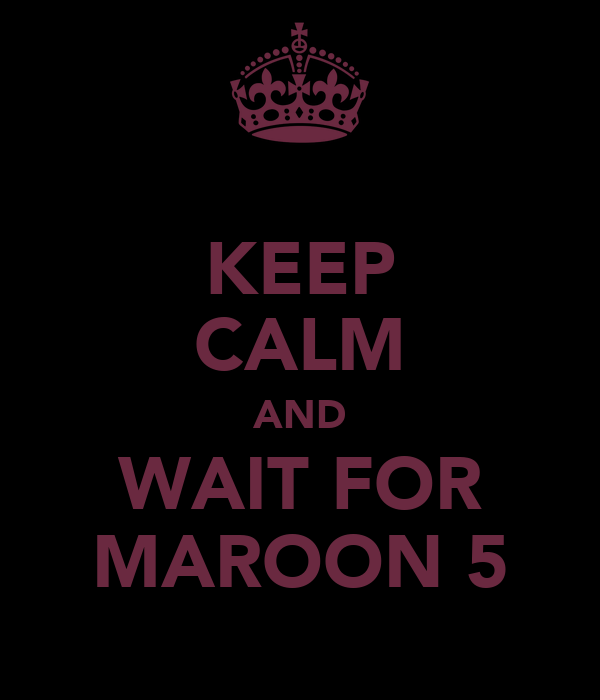KEEP CALM AND WAIT FOR MAROON 5
