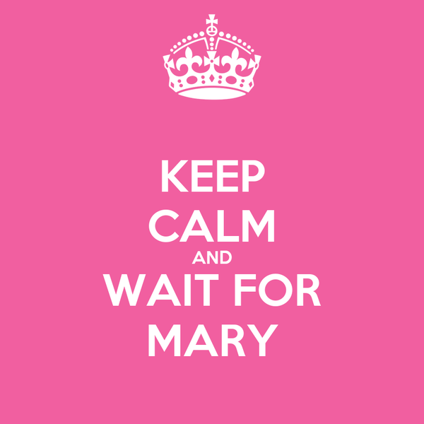 KEEP CALM AND WAIT FOR MARY