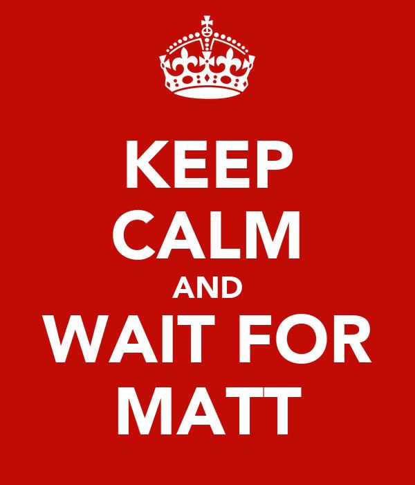 KEEP CALM AND WAIT FOR MATT