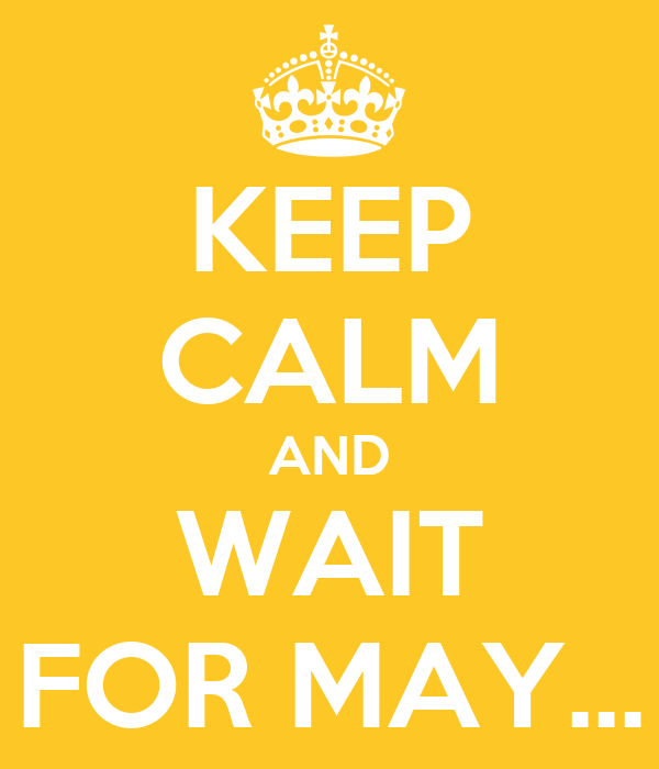 KEEP CALM AND WAIT FOR MAY...