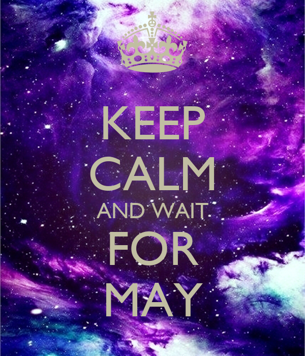 KEEP CALM AND WAIT FOR MAY