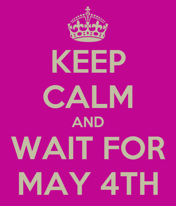 KEEP CALM AND WAIT FOR MAY 4TH