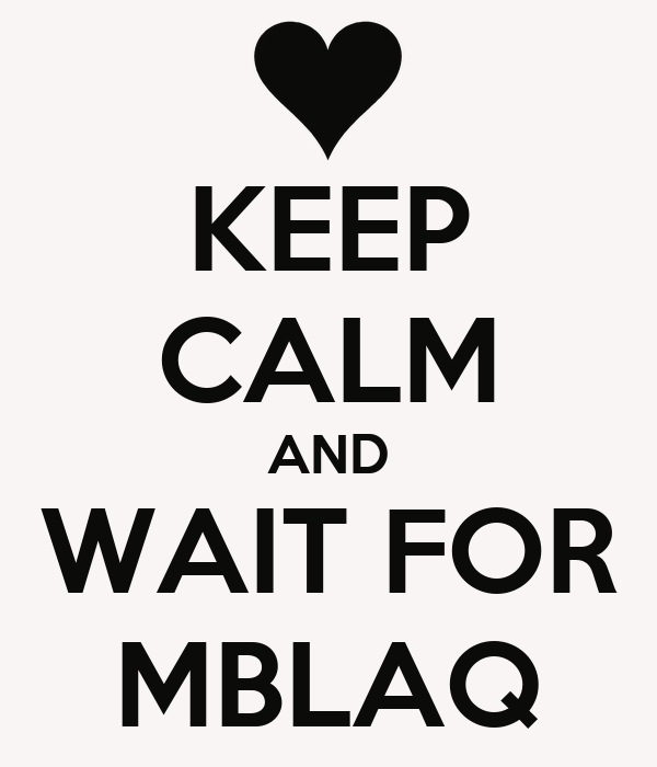 KEEP CALM AND WAIT FOR MBLAQ
