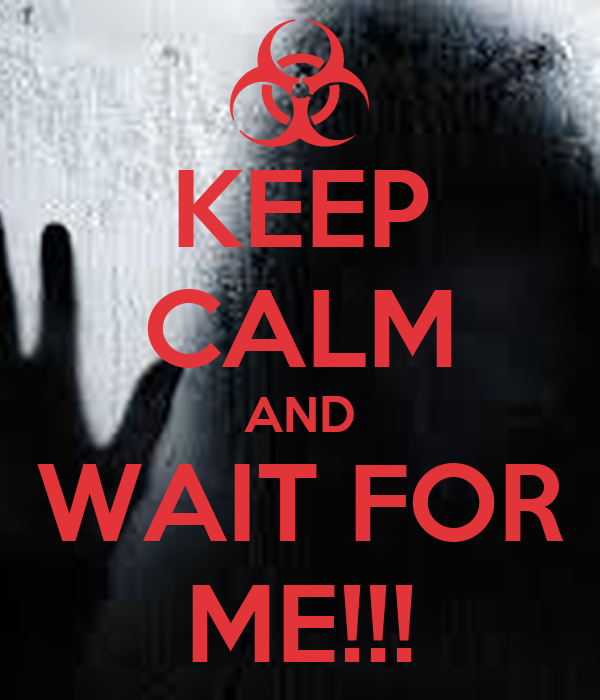 KEEP CALM AND WAIT FOR ME!!!