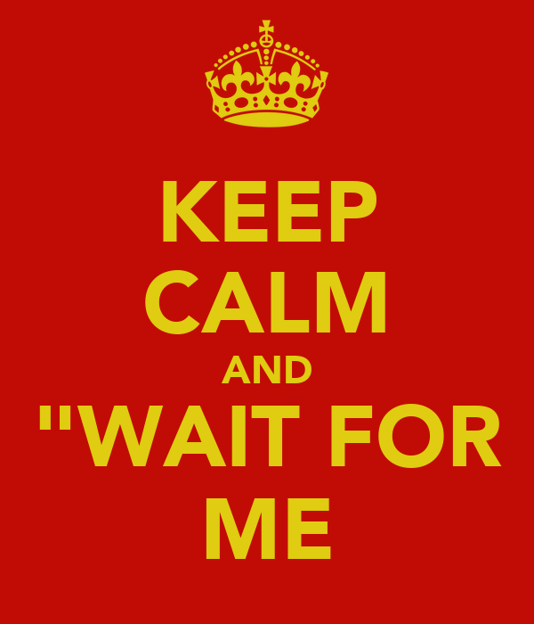 "KEEP CALM AND ""WAIT FOR ME"
