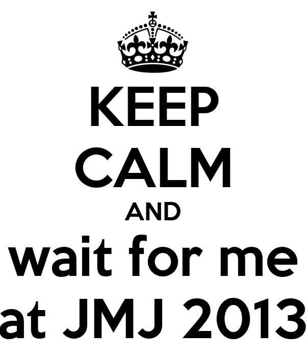 KEEP CALM AND wait for me at JMJ 2013