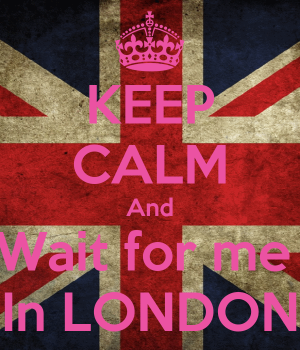 KEEP CALM And Wait for me  In LONDON