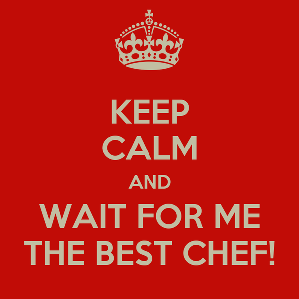 KEEP CALM AND WAIT FOR ME THE BEST CHEF!