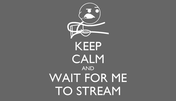 KEEP CALM AND WAIT FOR ME TO STREAM
