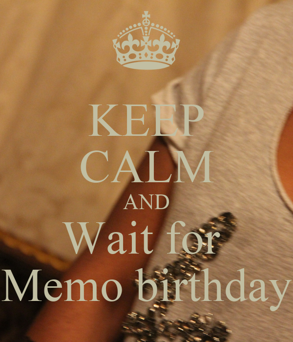 KEEP CALM AND Wait for  Memo birthday