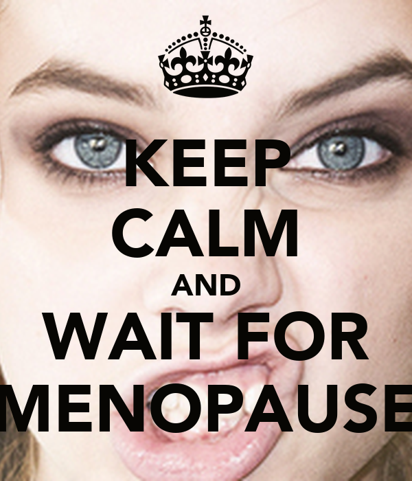 KEEP CALM AND WAIT FOR MENOPAUSE