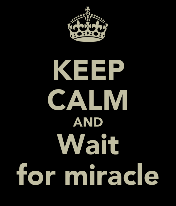 KEEP CALM AND Wait for miracle