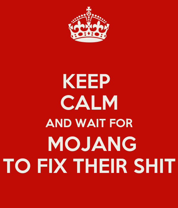 KEEP  CALM AND WAIT FOR  MOJANG TO FIX THEIR SHIT